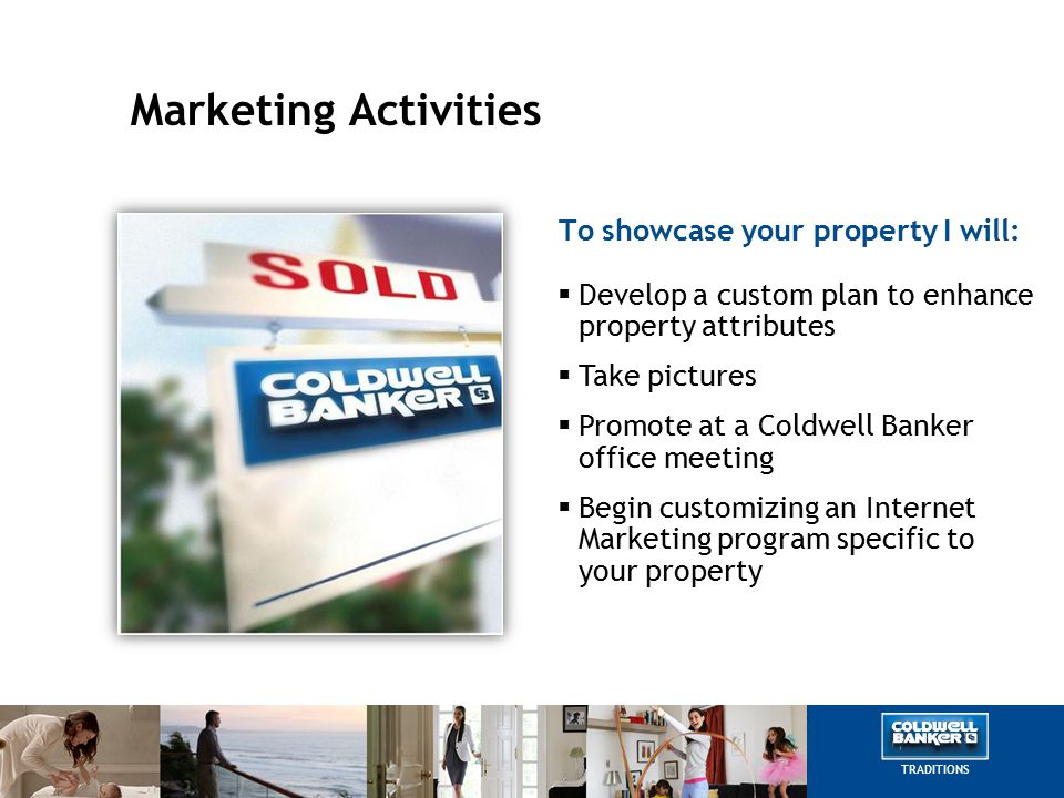 Marketing Activities To showcase your property I will:  Develop a custom plan to enhance property attributes  Take pictures  Promote at a Coldwell Banker office meeting  Begin customizing an Internet Marketing program specific to your property TRADITIONS