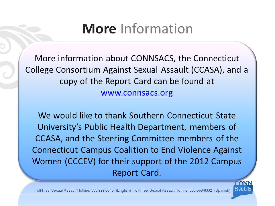 More Information Toll-Free Sexual Assault Hotline: (English) Toll-Free Sexual Assault Hotline: (Spanish) More information about CONNSACS, the Connecticut College Consortium Against Sexual Assault (CCASA), and a copy of the Report Card can be found at     We would like to thank Southern Connecticut State University's Public Health Department, members of CCASA, and the Steering Committee members of the Connecticut Campus Coalition to End Violence Against Women (CCCEV) for their support of the 2012 Campus Report Card.