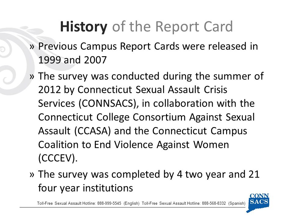 »Previous Campus Report Cards were released in 1999 and 2007 »The survey was conducted during the summer of 2012 by Connecticut Sexual Assault Crisis Services (CONNSACS), in collaboration with the Connecticut College Consortium Against Sexual Assault (CCASA) and the Connecticut Campus Coalition to End Violence Against Women (CCCEV).