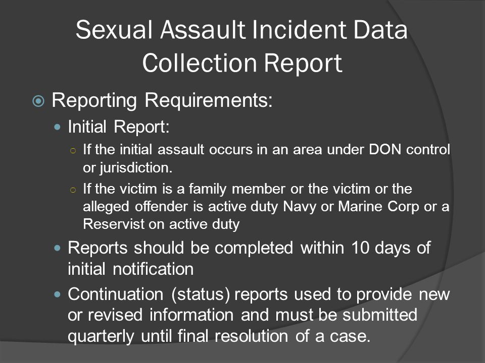 Sexual Assault Incident Data Collection Report  Reporting Requirements: Initial Report: ○ If the initial assault occurs in an area under DON control or jurisdiction.