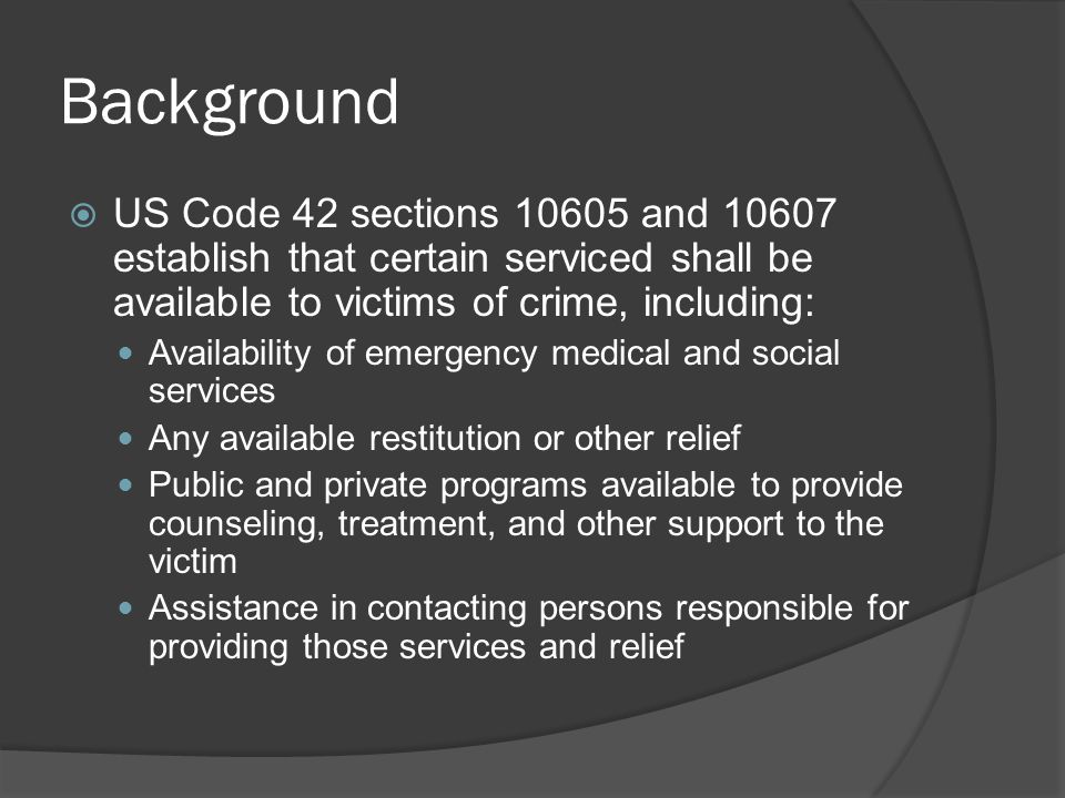 Background  US Code 42 sections and establish that certain serviced shall be available to victims of crime, including: Availability of emergency medical and social services Any available restitution or other relief Public and private programs available to provide counseling, treatment, and other support to the victim Assistance in contacting persons responsible for providing those services and relief