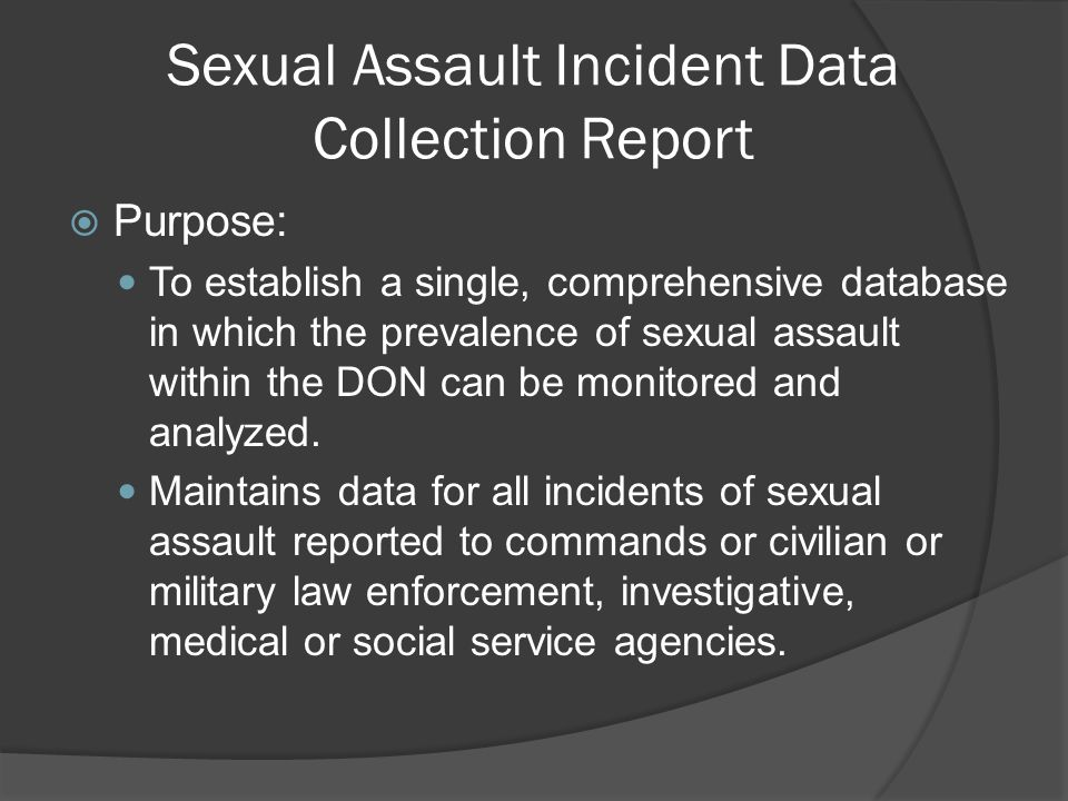 Sexual Assault Incident Data Collection Report  Purpose: To establish a single, comprehensive database in which the prevalence of sexual assault within the DON can be monitored and analyzed.
