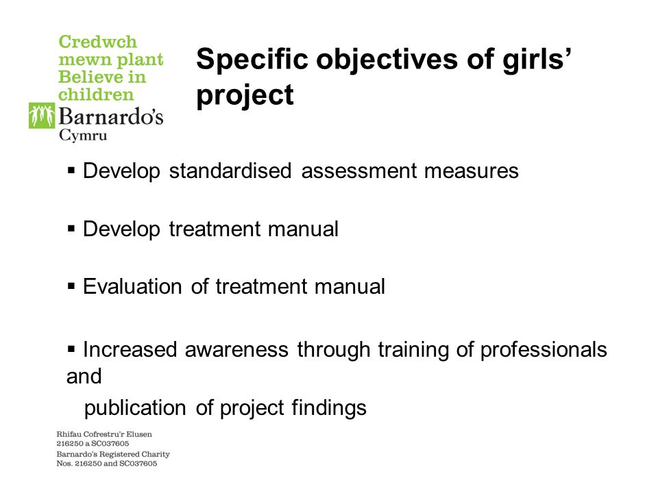 Specific objectives of girls' project  Develop standardised assessment measures  Develop treatment manual  Evaluation of treatment manual  Increased awareness through training of professionals and publication of project findings
