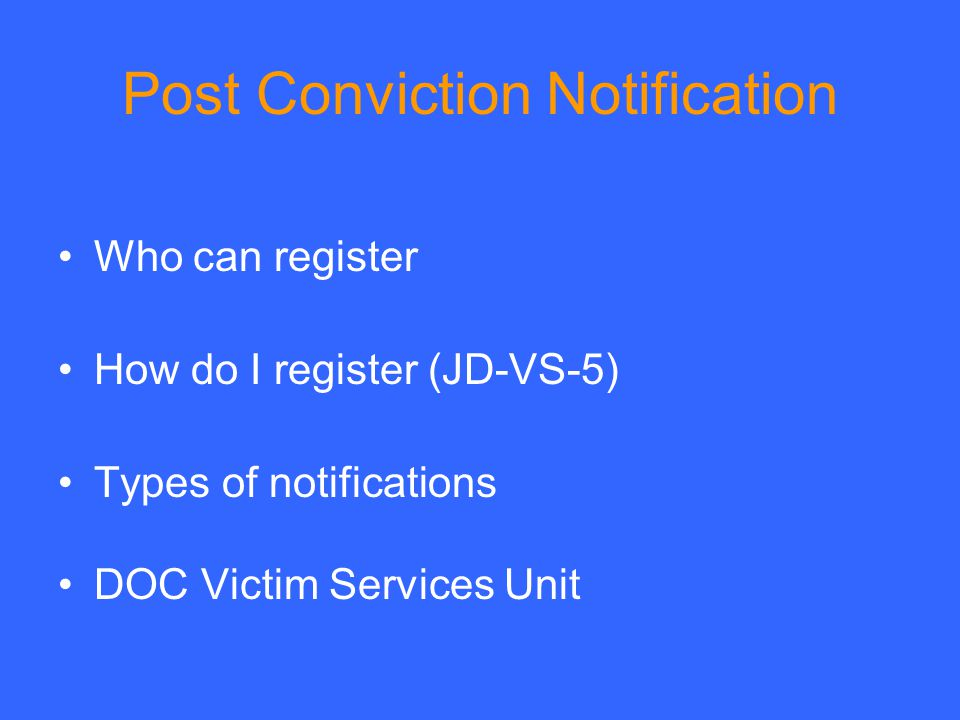 Post Conviction Notification Who can register How do I register (JD-VS-5) Types of notifications DOC Victim Services Unit