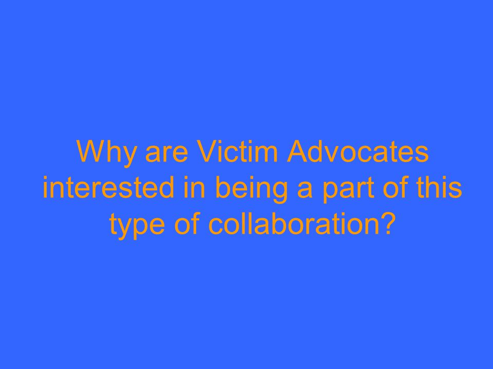 Why are Victim Advocates interested in being a part of this type of collaboration