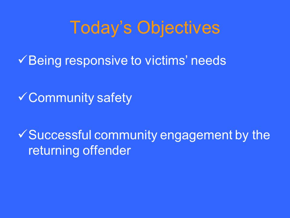 Today's Objectives Being responsive to victims' needs Community safety Successful community engagement by the returning offender