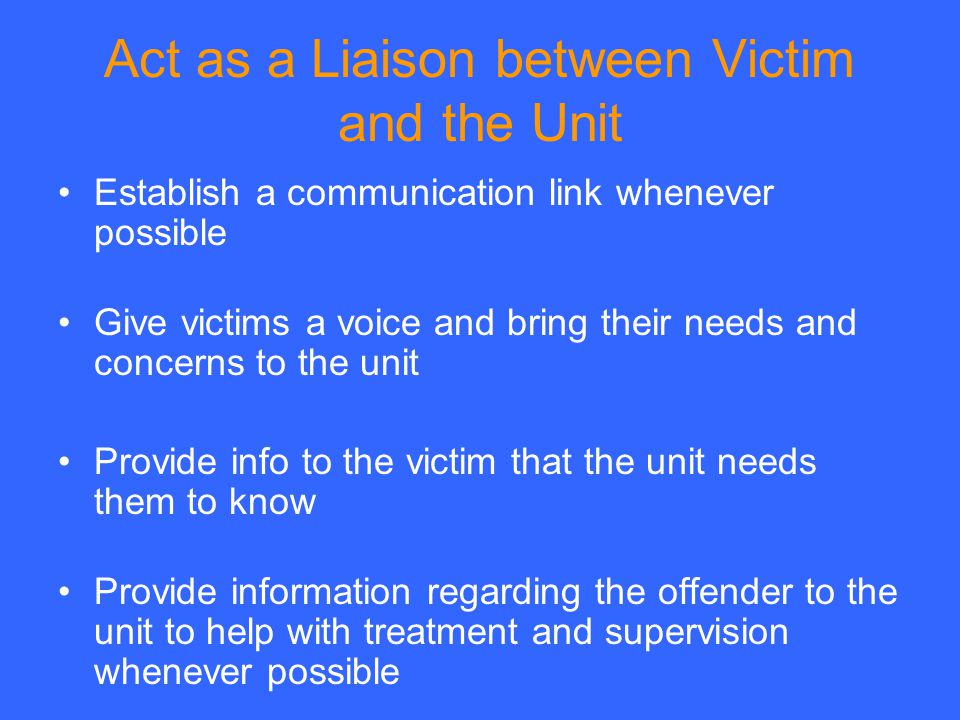 Act as a Liaison between Victim and the Unit Establish a communication link whenever possible Give victims a voice and bring their needs and concerns to the unit Provide info to the victim that the unit needs them to know Provide information regarding the offender to the unit to help with treatment and supervision whenever possible