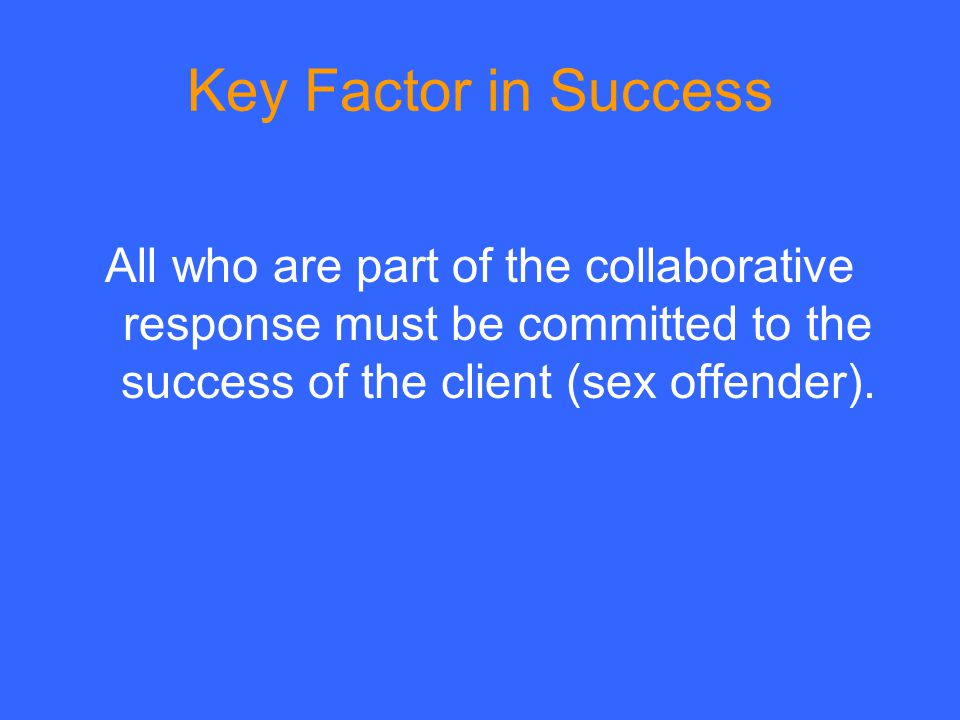Key Factor in Success All who are part of the collaborative response must be committed to the success of the client (sex offender).