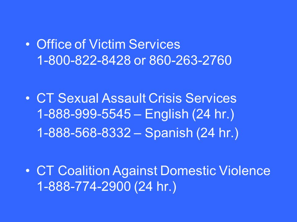 Office of Victim Services or CT Sexual Assault Crisis Services – English (24 hr.) – Spanish (24 hr.) CT Coalition Against Domestic Violence (24 hr.)