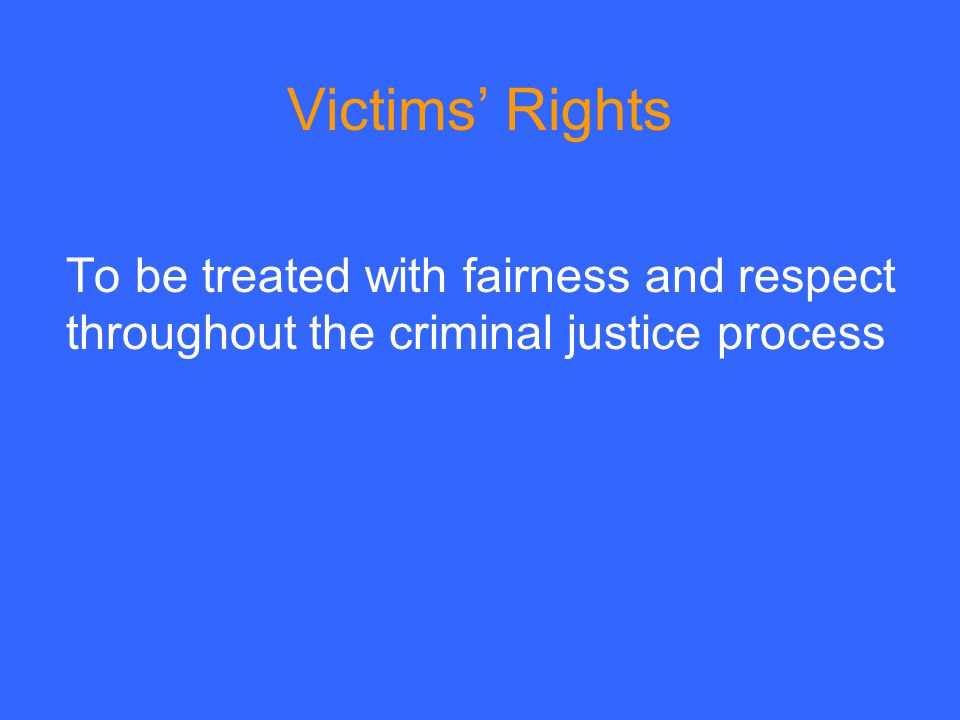 Victims' Rights To be treated with fairness and respect throughout the criminal justice process