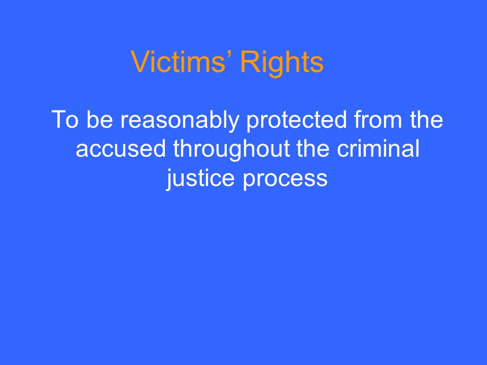 To be reasonably protected from the accused throughout the criminal justice process Victims' Rights