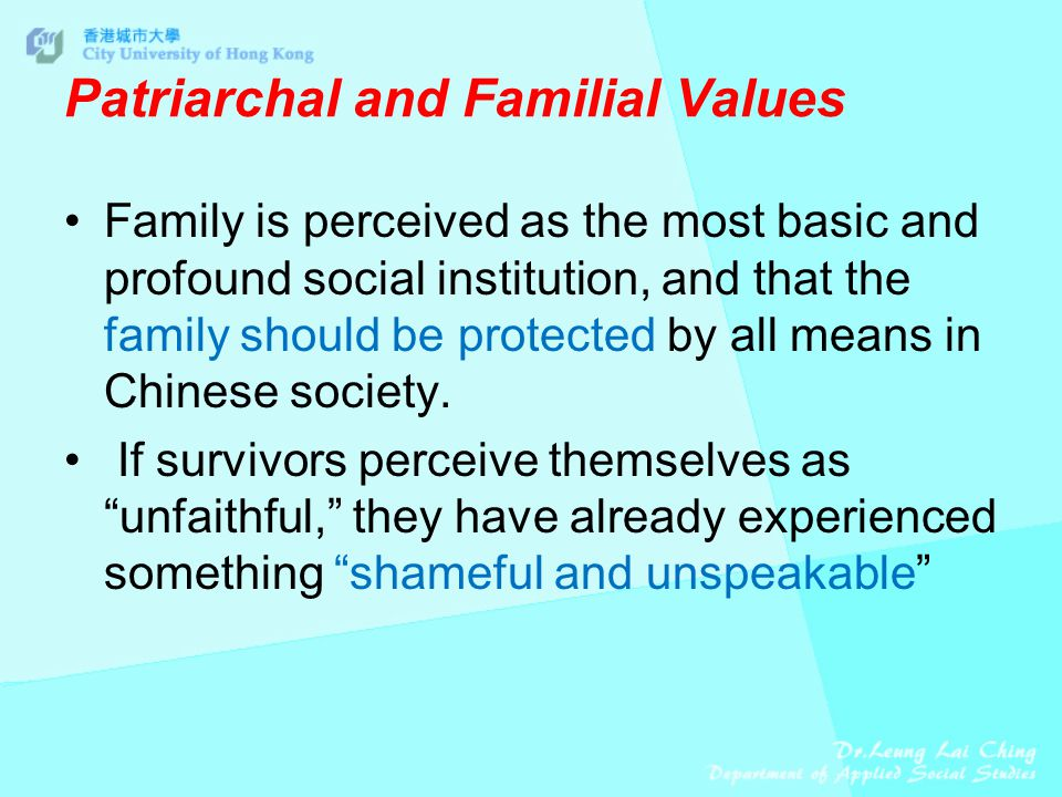Patriarchal and Familial Values Family is perceived as the most basic and profound social institution, and that the family should be protected by all means in Chinese society.