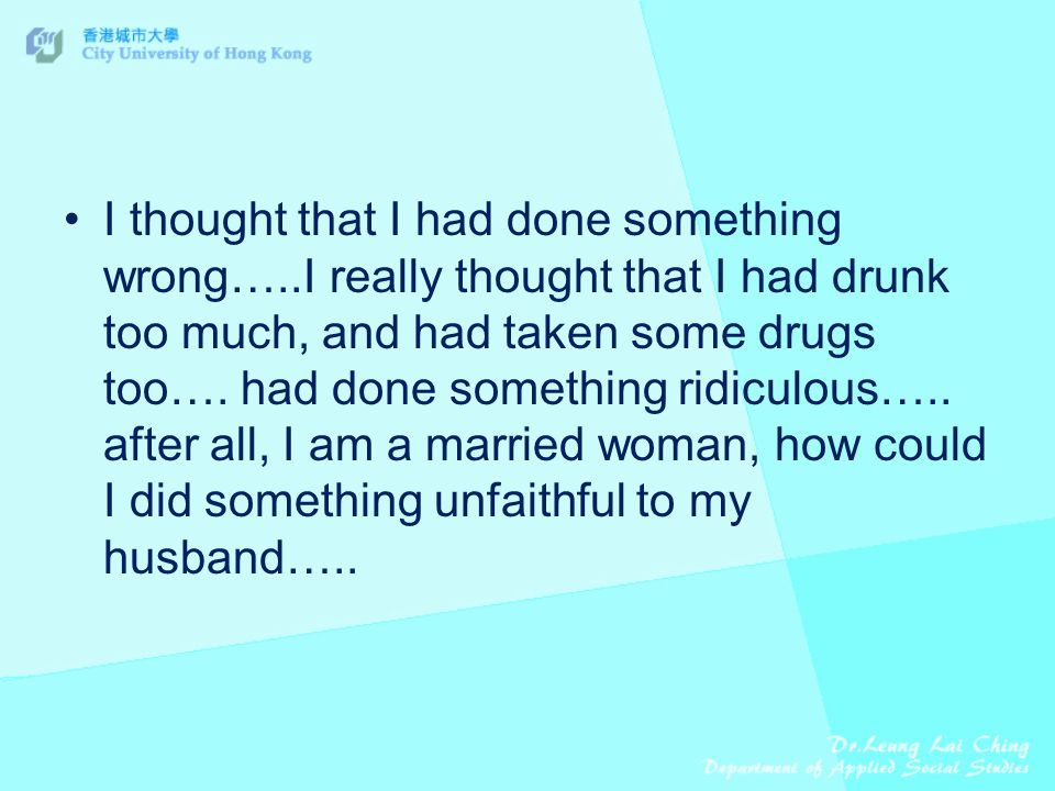I thought that I had done something wrong…..I really thought that I had drunk too much, and had taken some drugs too….