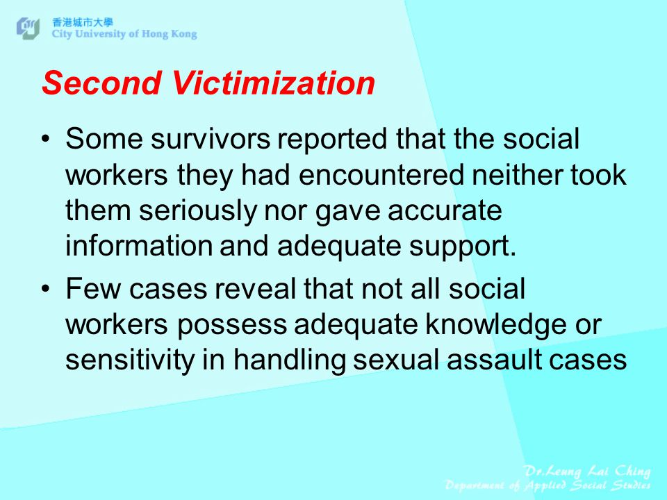 Second Victimization Some survivors reported that the social workers they had encountered neither took them seriously nor gave accurate information and adequate support.