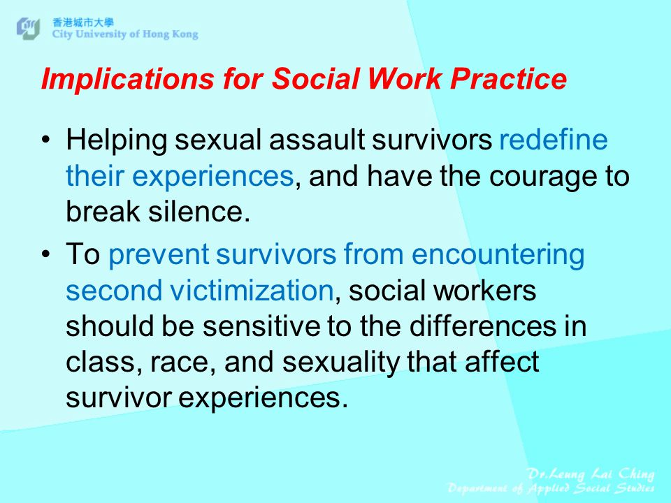 Implications for Social Work Practice Helping sexual assault survivors redefine their experiences, and have the courage to break silence.