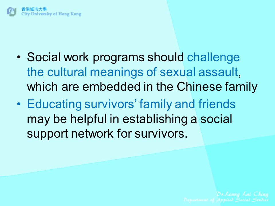 Social work programs should challenge the cultural meanings of sexual assault, which are embedded in the Chinese family Educating survivors' family and friends may be helpful in establishing a social support network for survivors.