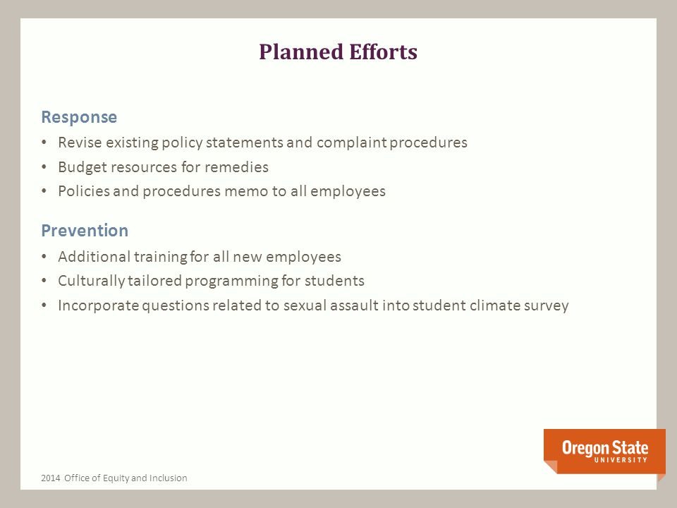 Planned Efforts Response Revise existing policy statements and complaint procedures Budget resources for remedies Policies and procedures memo to all employees Prevention Additional training for all new employees Culturally tailored programming for students Incorporate questions related to sexual assault into student climate survey 2014 Office of Equity and Inclusion