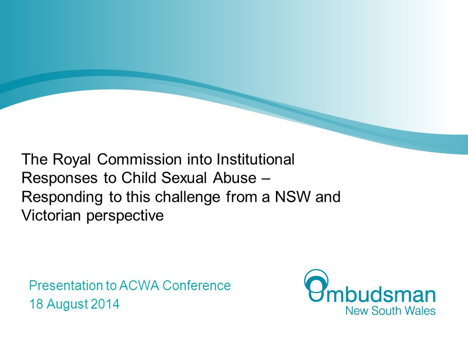 The Royal Commission into Institutional Responses to Child Sexual Abuse – Responding to this challenge from a NSW and Victorian perspective Presentation to ACWA Conference 18 August 2014