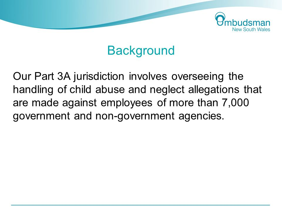 Background Our Part 3A jurisdiction involves overseeing the handling of child abuse and neglect allegations that are made against employees of more than 7,000 government and non-government agencies.