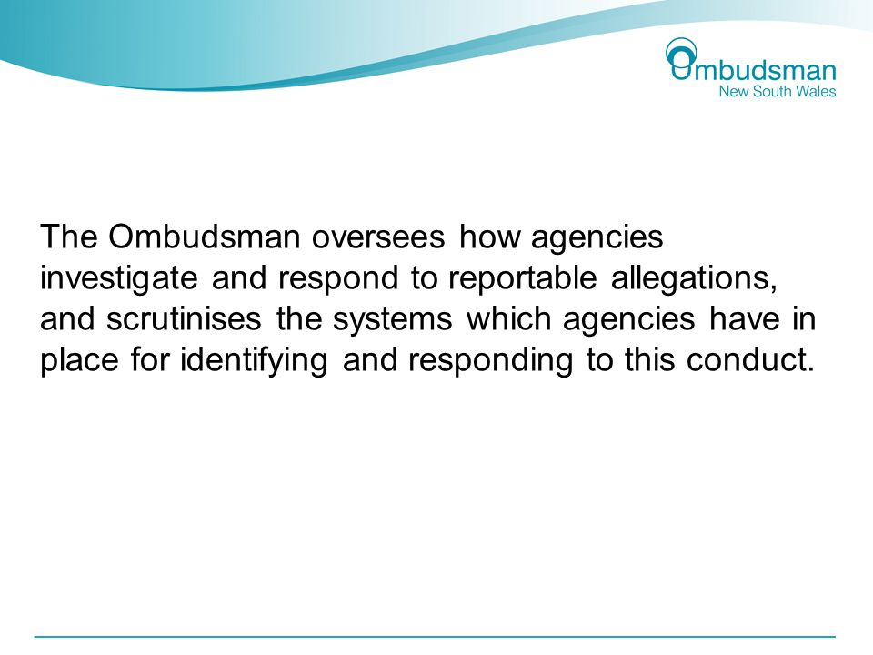 The Ombudsman oversees how agencies investigate and respond to reportable allegations, and scrutinises the systems which agencies have in place for identifying and responding to this conduct.