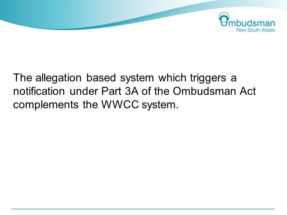 The allegation based system which triggers a notification under Part 3A of the Ombudsman Act complements the WWCC system.