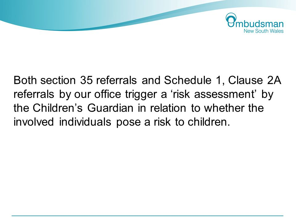 Both section 35 referrals and Schedule 1, Clause 2A referrals by our office trigger a 'risk assessment' by the Children's Guardian in relation to whether the involved individuals pose a risk to children.