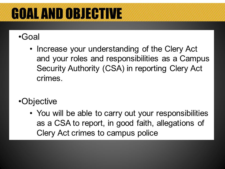 GOAL AND OBJECTIVE Goal Increase your understanding of the Clery Act and your roles and responsibilities as a Campus Security Authority (CSA) in reporting Clery Act crimes.