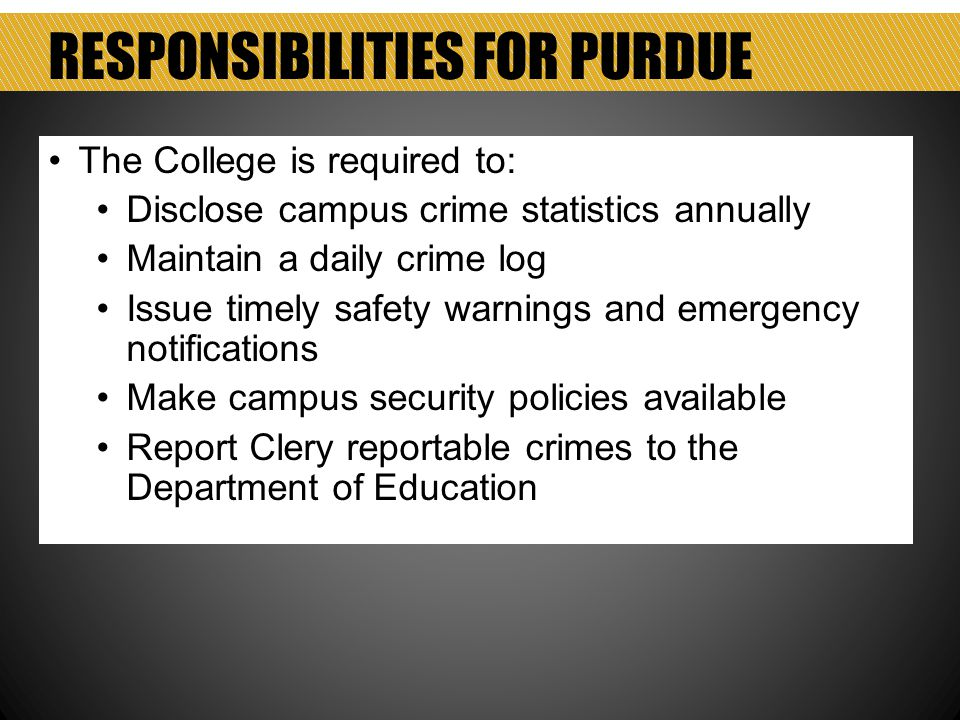 RESPONSIBILITIES FOR PURDUE The College is required to: Disclose campus crime statistics annually Maintain a daily crime log Issue timely safety warnings and emergency notifications Make campus security policies available Report Clery reportable crimes to the Department of Education