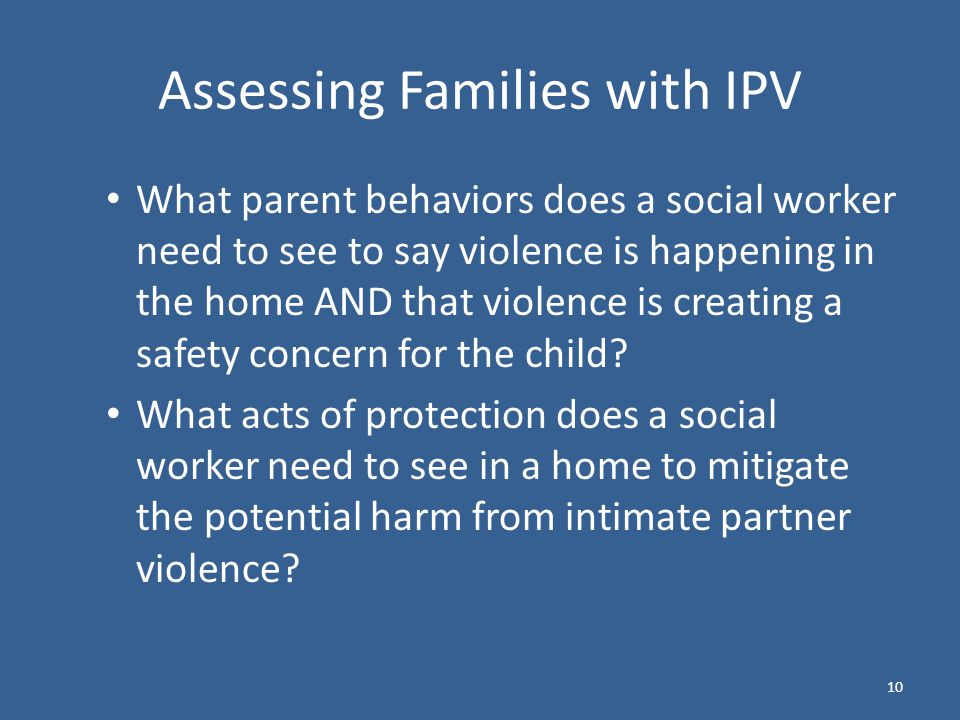 Assessing Families with IPV What parent behaviors does a social worker need to see to say violence is happening in the home AND that violence is creating a safety concern for the child.