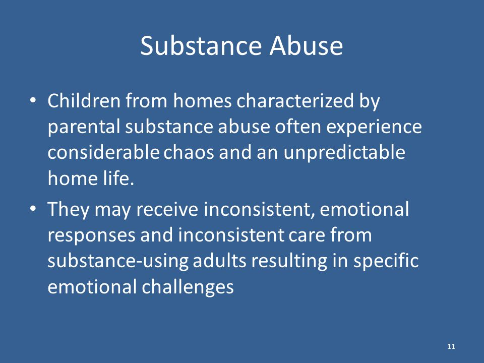 Substance Abuse Children from homes characterized by parental substance abuse often experience considerable chaos and an unpredictable home life.