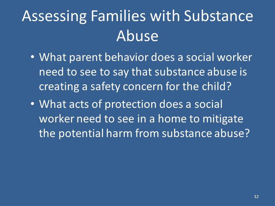 Assessing Families with Substance Abuse What parent behavior does a social worker need to see to say that substance abuse is creating a safety concern for the child.