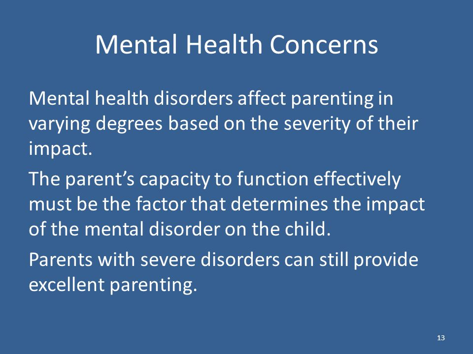 Mental Health Concerns Mental health disorders affect parenting in varying degrees based on the severity of their impact.