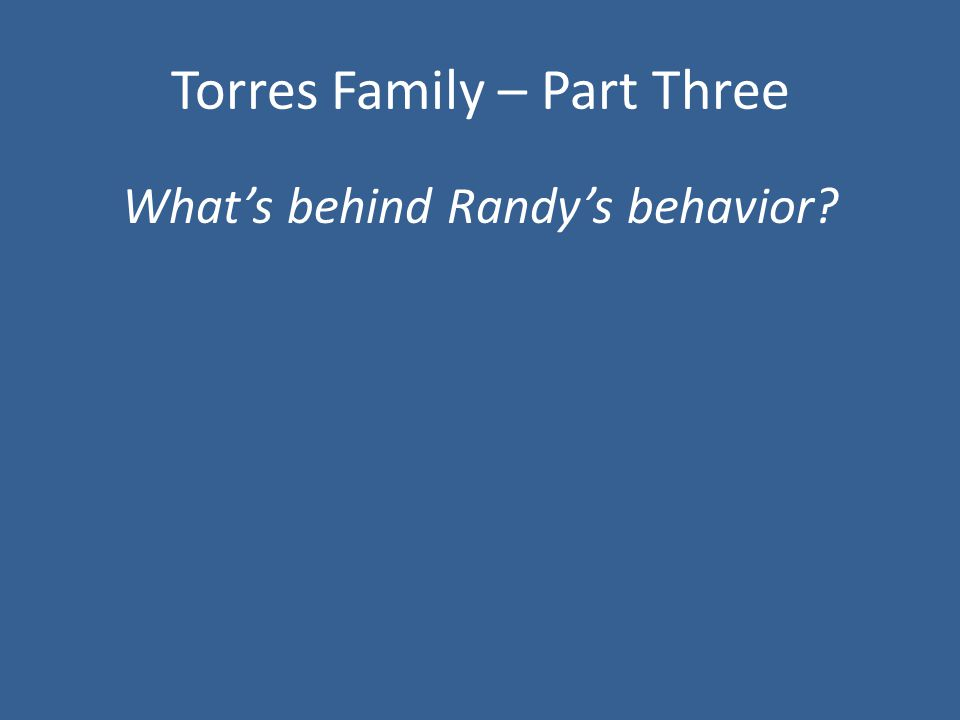 Torres Family – Part Three What's behind Randy's behavior