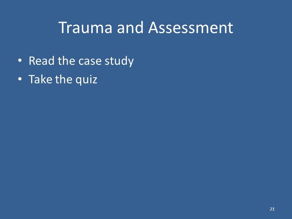 Trauma and Assessment Read the case study Take the quiz 21