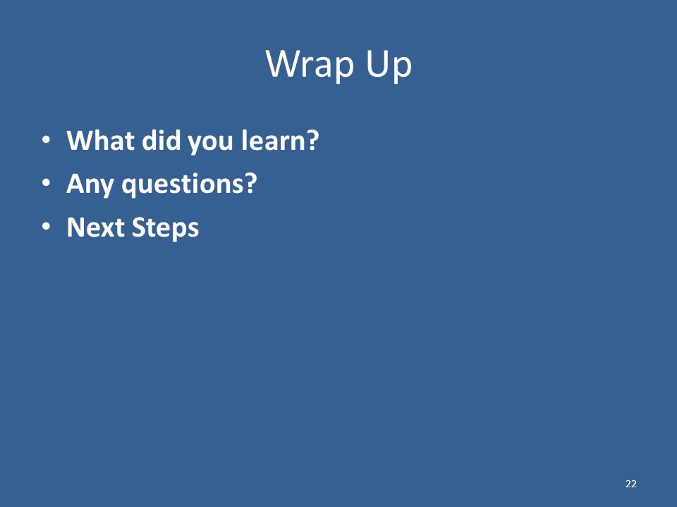 22 Wrap Up What did you learn Any questions Next Steps