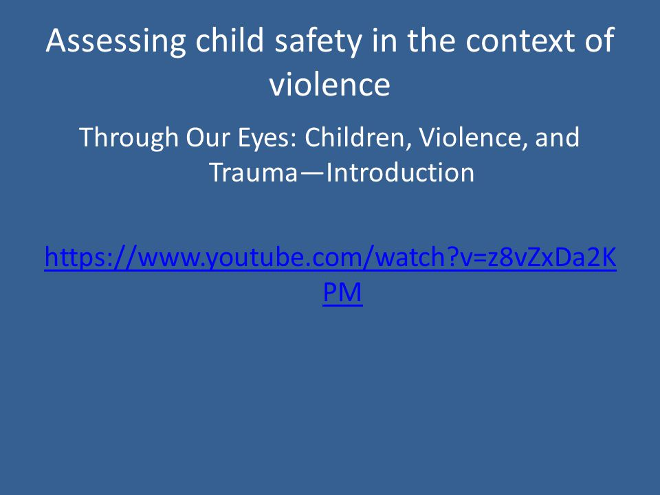 Assessing child safety in the context of violence Through Our Eyes: Children, Violence, and Trauma—Introduction   v=z8vZxDa2K PM