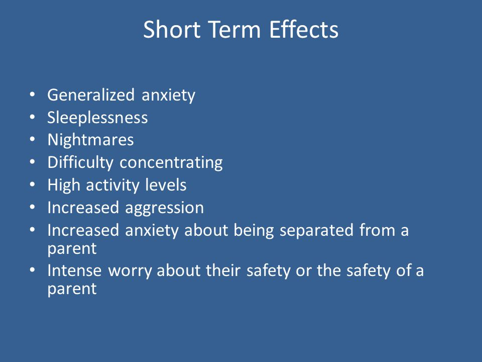 Short Term Effects Generalized anxiety Sleeplessness Nightmares Difficulty concentrating High activity levels Increased aggression Increased anxiety about being separated from a parent Intense worry about their safety or the safety of a parent