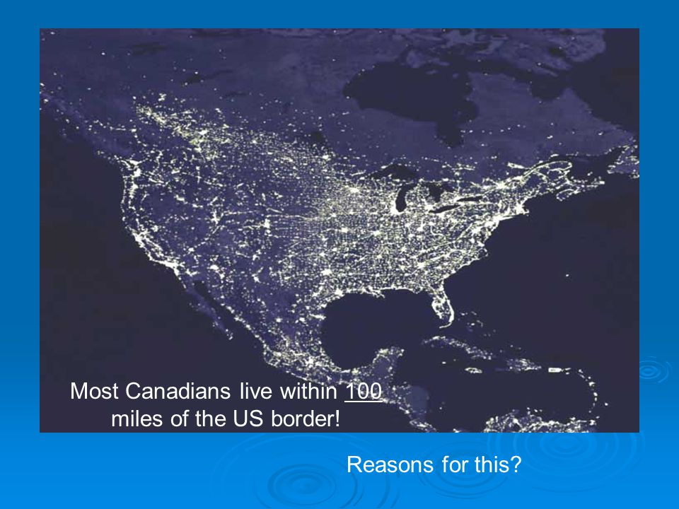 Most Canadians live within 100 miles of the US border! Reasons for this