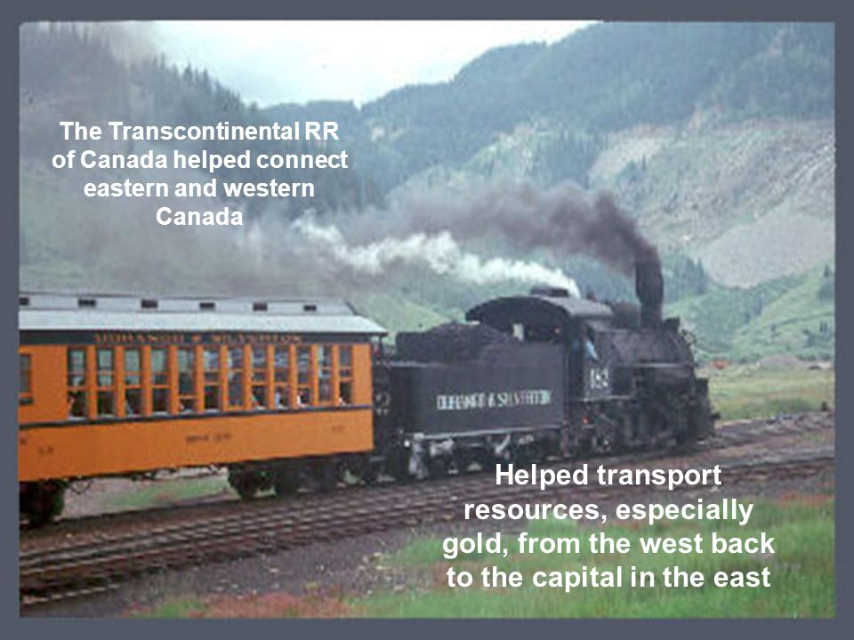  A transcontinental railroad was… The Transcontinental RR of Canada helped connect eastern and western Canada Helped transport resources, especially gold, from the west back to the capital in the east