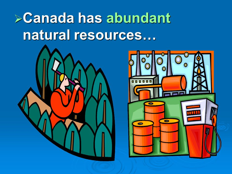  Canada has abundant natural resources…