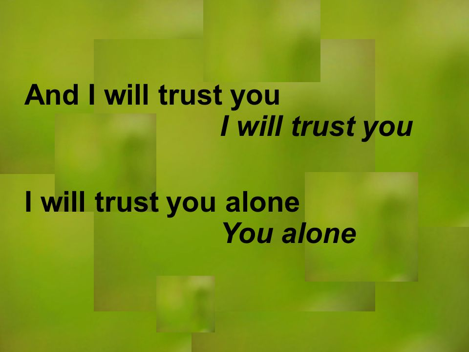 I will trust you You alone And I will trust you I will trust you alone