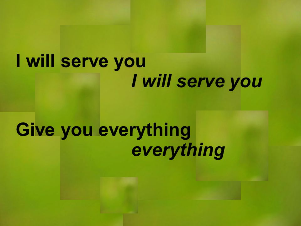 I will serve you everything I will serve you Give you everything