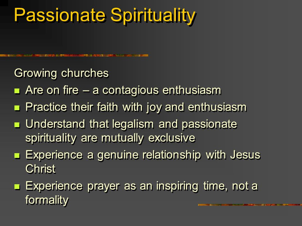 Passionate Spirituality Growing churches Are on fire – a contagious enthusiasm Practice their faith with joy and enthusiasm Understand that legalism and passionate spirituality are mutually exclusive Experience a genuine relationship with Jesus Christ Experience prayer as an inspiring time, not a formality Growing churches Are on fire – a contagious enthusiasm Practice their faith with joy and enthusiasm Understand that legalism and passionate spirituality are mutually exclusive Experience a genuine relationship with Jesus Christ Experience prayer as an inspiring time, not a formality
