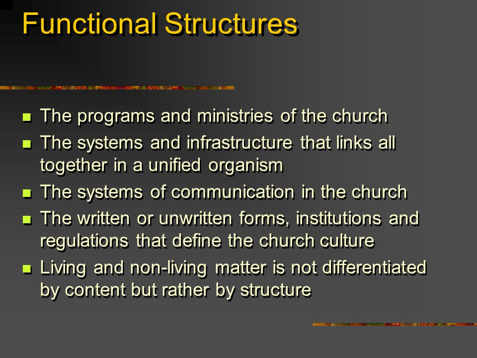 Functional Structures The programs and ministries of the church The systems and infrastructure that links all together in a unified organism The systems of communication in the church The written or unwritten forms, institutions and regulations that define the church culture Living and non-living matter is not differentiated by content but rather by structure The programs and ministries of the church The systems and infrastructure that links all together in a unified organism The systems of communication in the church The written or unwritten forms, institutions and regulations that define the church culture Living and non-living matter is not differentiated by content but rather by structure
