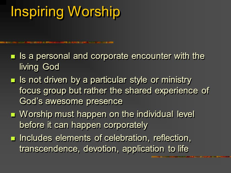 Inspiring Worship Is a personal and corporate encounter with the living God Is not driven by a particular style or ministry focus group but rather the shared experience of God's awesome presence Worship must happen on the individual level before it can happen corporately Includes elements of celebration, reflection, transcendence, devotion, application to life Is a personal and corporate encounter with the living God Is not driven by a particular style or ministry focus group but rather the shared experience of God's awesome presence Worship must happen on the individual level before it can happen corporately Includes elements of celebration, reflection, transcendence, devotion, application to life
