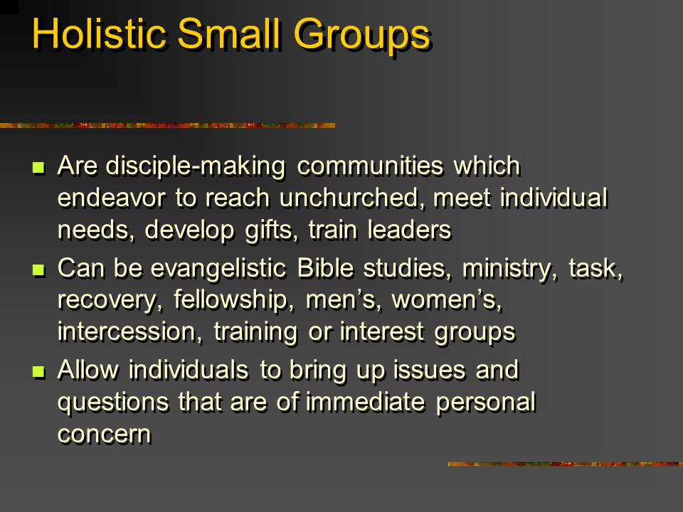 Holistic Small Groups Are disciple-making communities which endeavor to reach unchurched, meet individual needs, develop gifts, train leaders Can be evangelistic Bible studies, ministry, task, recovery, fellowship, men's, women's, intercession, training or interest groups Allow individuals to bring up issues and questions that are of immediate personal concern Are disciple-making communities which endeavor to reach unchurched, meet individual needs, develop gifts, train leaders Can be evangelistic Bible studies, ministry, task, recovery, fellowship, men's, women's, intercession, training or interest groups Allow individuals to bring up issues and questions that are of immediate personal concern