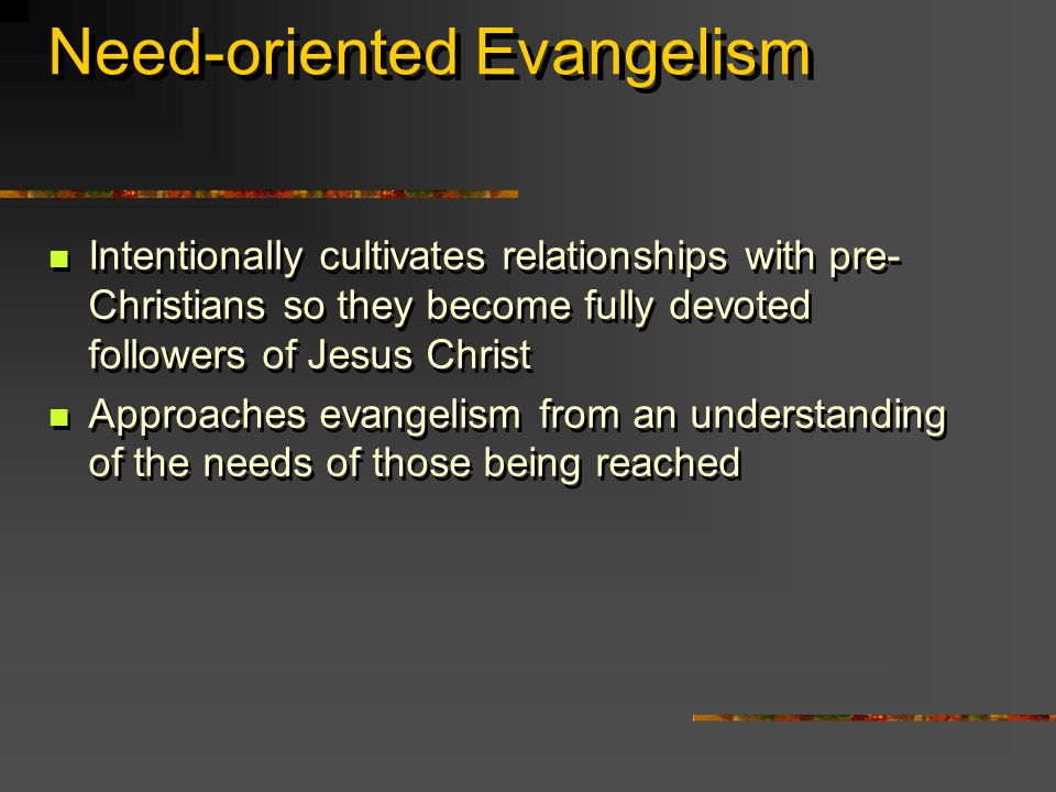 Need-oriented Evangelism Intentionally cultivates relationships with pre- Christians so they become fully devoted followers of Jesus Christ Approaches evangelism from an understanding of the needs of those being reached Intentionally cultivates relationships with pre- Christians so they become fully devoted followers of Jesus Christ Approaches evangelism from an understanding of the needs of those being reached