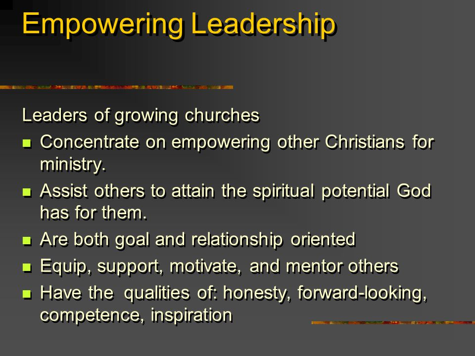 Empowering Leadership Leaders of growing churches Concentrate on empowering other Christians for ministry.