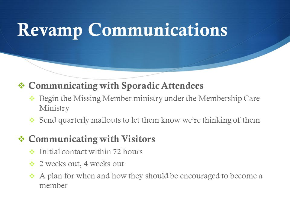 Revamp Communications  Communicating with Sporadic Attendees  Begin the Missing Member ministry under the Membership Care Ministry  Send quarterly mailouts to let them know we're thinking of them  Communicating with Visitors  Initial contact within 72 hours  2 weeks out, 4 weeks out  A plan for when and how they should be encouraged to become a member