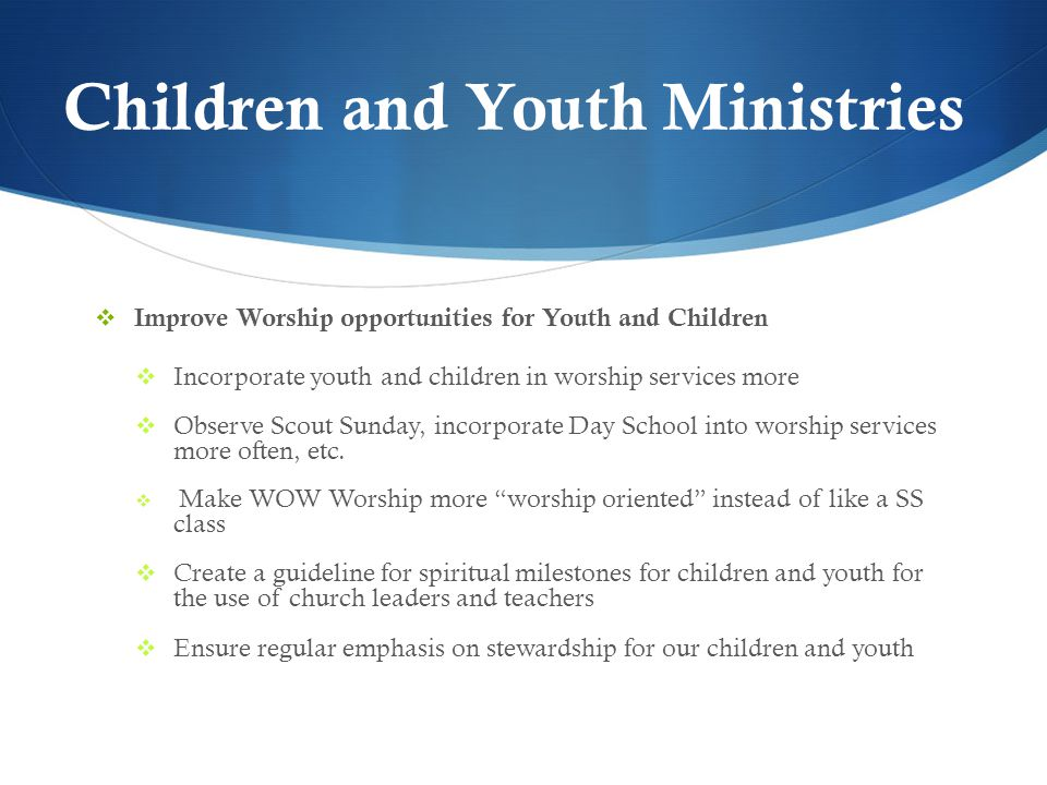 Children and Youth Ministries  Improve Worship opportunities for Youth and Children  Incorporate youth and children in worship services more  Observe Scout Sunday, incorporate Day School into worship services more often, etc.